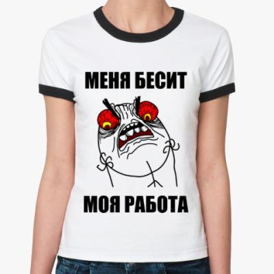 Женская футболка Ringer-T Меня бесит моя работа!