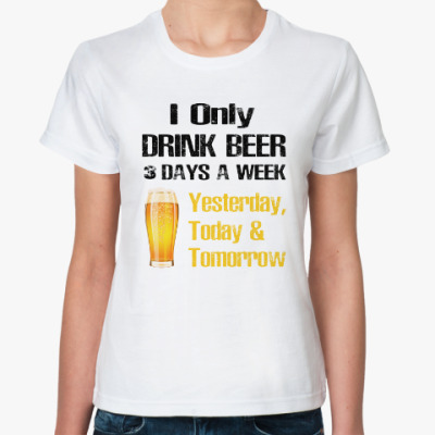 Классическая футболка Only Drink Beer 3 Days A Week - I Yesterday, Today