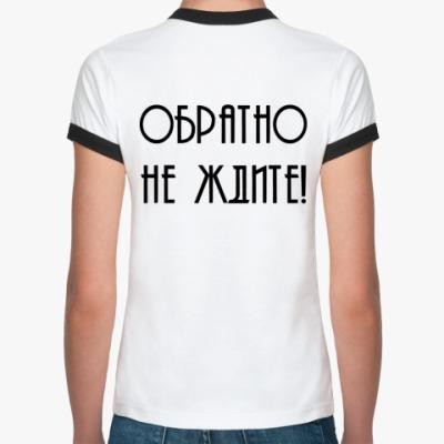 Женская футболка Ringer-T Ухожу замуж. Обратно не ждите!