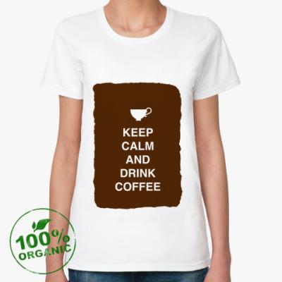 Женская футболка из органик-хлопка Keep calm and drink coffee