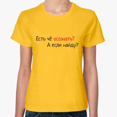 Женская футболка Есть чё осознать? А если найду