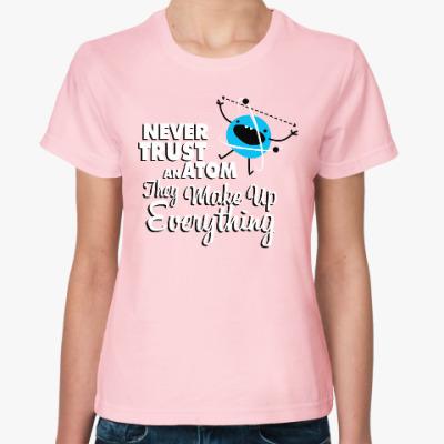 Женская футболка Never trust an atom ...