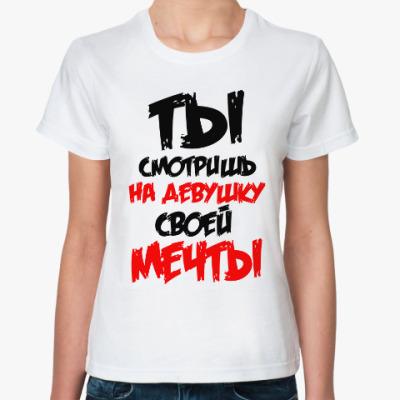 Классическая футболка Ты смотришь на девушку свой мечты