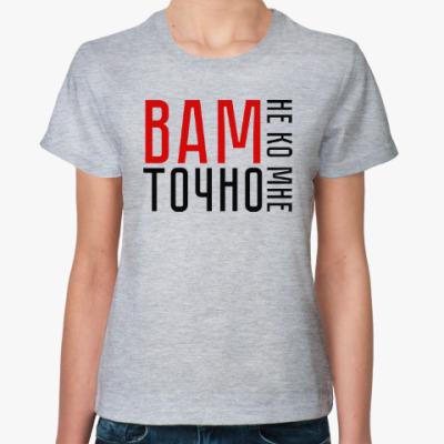 Женская футболка Вам точно не ко мне