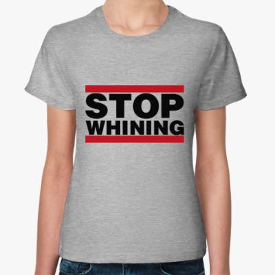 Женская футболка Перестань ныть! STOP WHINING