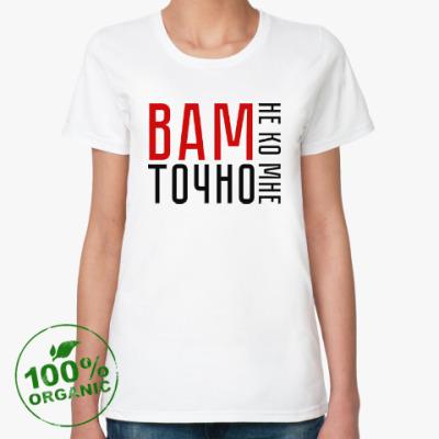 Женская футболка из органик-хлопка Вам точно не ко мне