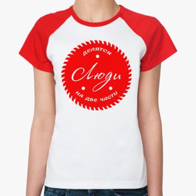Женская футболка реглан Люди, делятся на Две части!