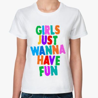 Классическая футболка Girls Just Wanna Have Fun