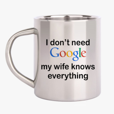 Кружка металлическая I don't need google my wife knows everything
