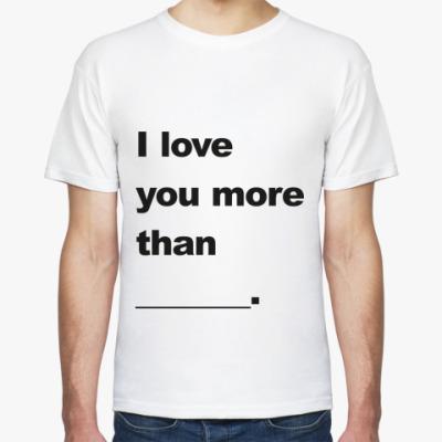 Футболка Я люблю тебя больше чем...