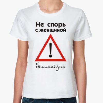 Классическая футболка Не спорь с женщиной