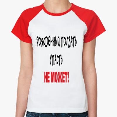 Женская футболка реглан Рожденный ползать