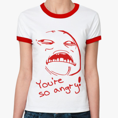YOU'RE SO ANGRY!