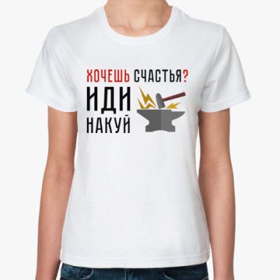 Классическая футболка Хочешь счастья? Иди накуй