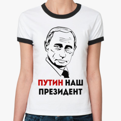 Женская футболка Ringer-T Путин наш Президент