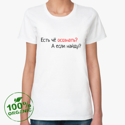 Женская футболка из органик-хлопка Есть чё осознать? А если найду
