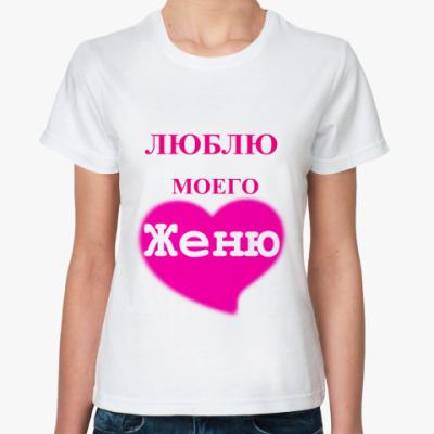 Классическая футболка  'Люблю моего Женю'