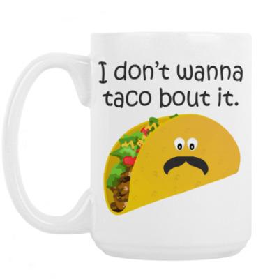 Кружка I don't wanna taco bout it
