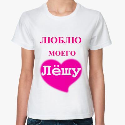 Классическая футболка  'Люблю моего Лёшу'