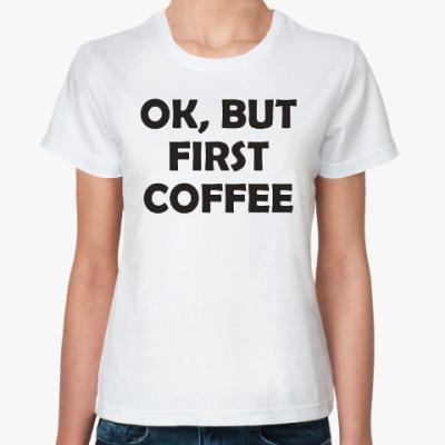 Классическая футболка OK, BUT FIRST COFFEE