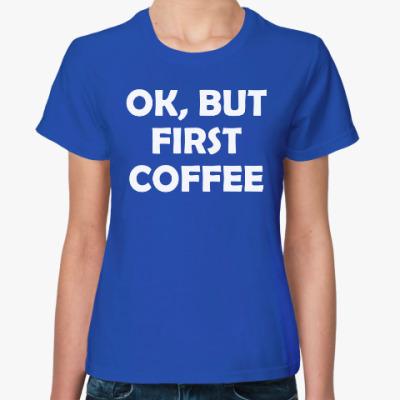 Женская футболка OK, BUT FIRST COFFEE