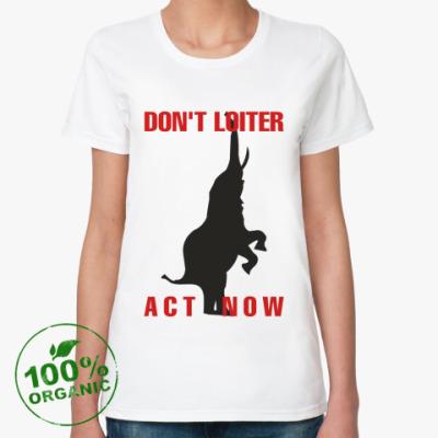 Женская футболка из органик-хлопка DON'T LOITER - ACT NOW