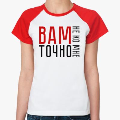 Женская футболка реглан Вам точно не ко мне