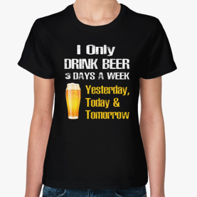 Женская футболка Only Drink Beer 3 Days A Week - I Yesterday, Today
