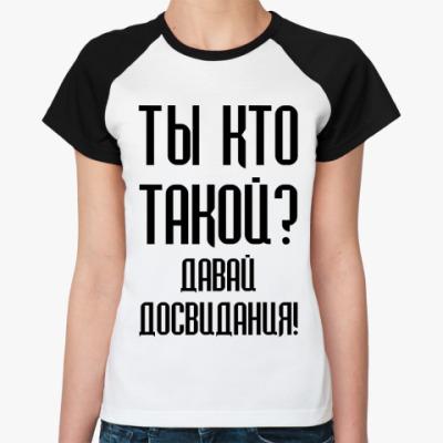 Женская футболка реглан Ты кто такой?
