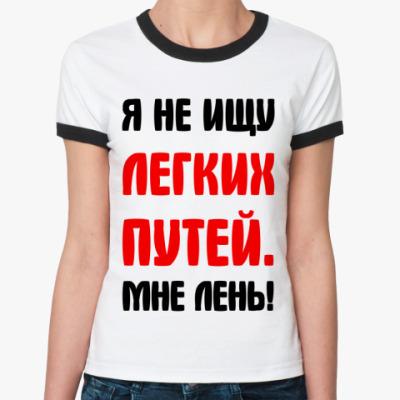 Женская футболка Ringer-T Я не ищу легких путей мне лень