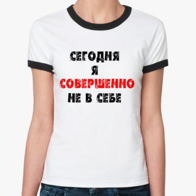 Женская футболка Ringer-T Сегодняя я совершенно не...