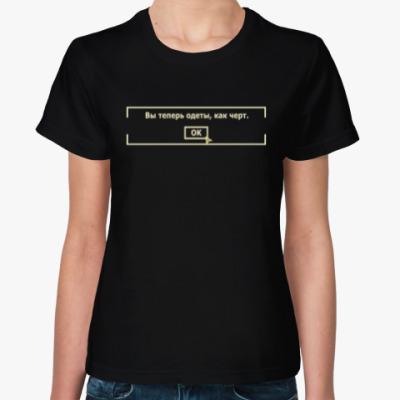 Женская футболка ВЫ ТЕПЕРЬ ОДЕТЫ, КАК ЧЕРТ.