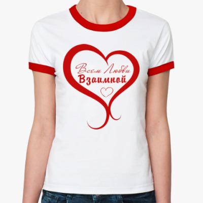 Женская футболка Ringer-T Всем Любви, Взаимной!