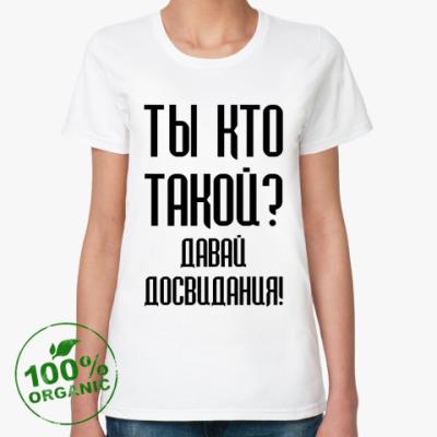 Женская футболка из органик-хлопка Ты кто такой?