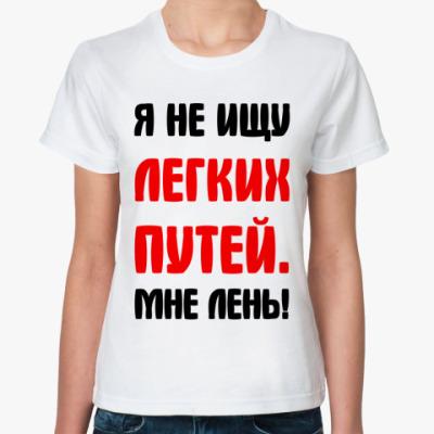 Классическая футболка Я не ищу легких путей мне лень