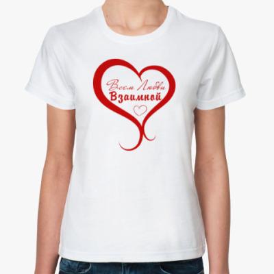 Классическая футболка Всем Любви, Взаимной!