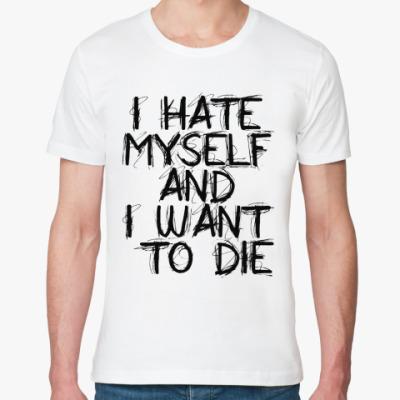 Футболка из органик-хлопка I Hate Myself And I Want To Di