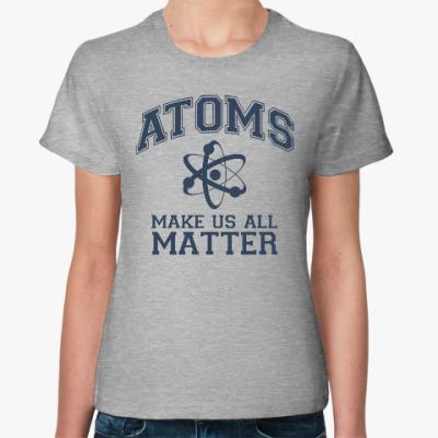 Женская футболка Atoms make us all matter