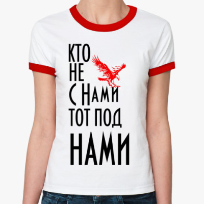 Женская футболка Ringer-T Кто не с  нами...