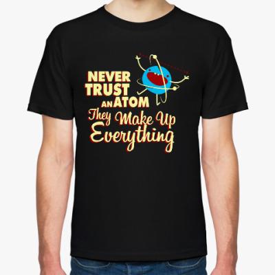 Футболка Never trust an atom ...