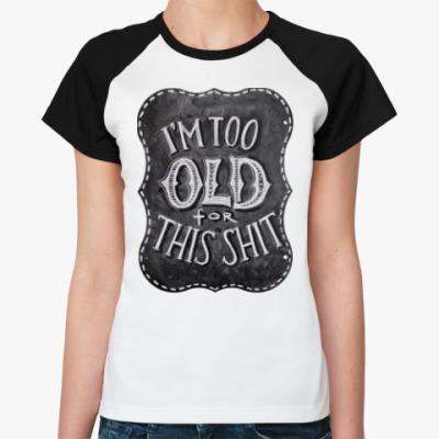 Женская футболка реглан Я слишком стар для этого