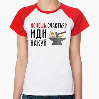 Женская футболка реглан Хочешь счастья? Иди накуй