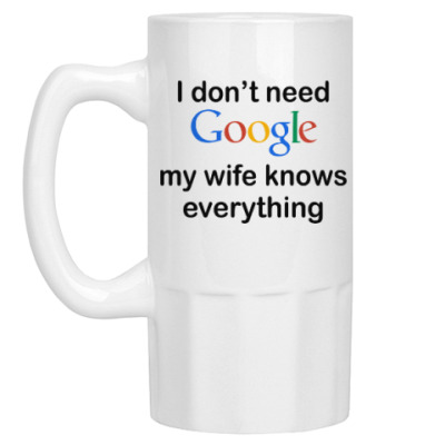 Пивная кружка I don't need google my wife knows everything