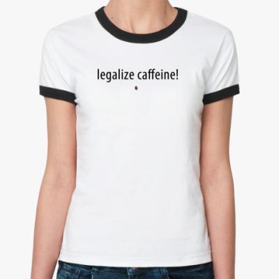 Женская футболка Ringer-T legаlize caffeine